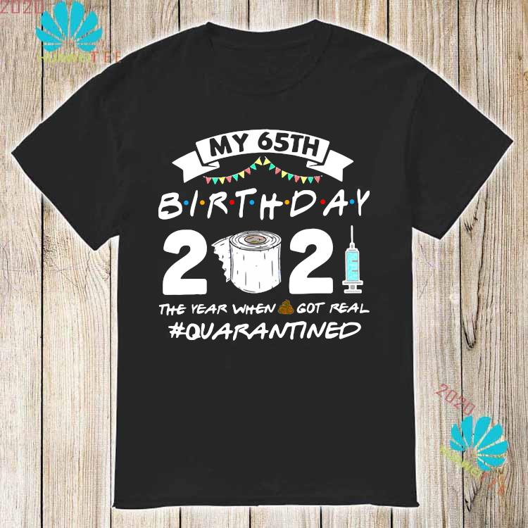 My 65th Birthday 2021 The Year When Got Real Quarantined Shirt
