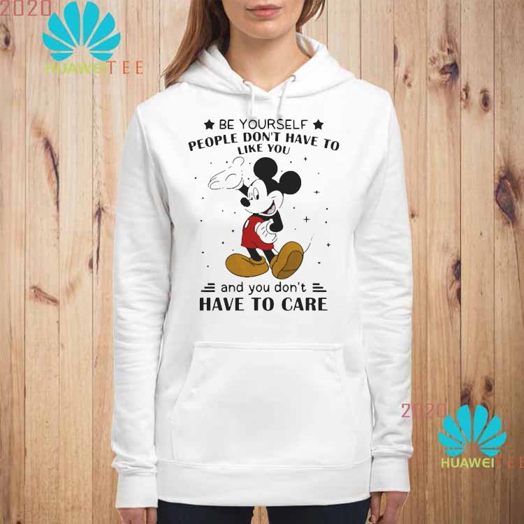 Be Yourself People Don't Have To Like And You Don't Have To Care Mickey Mouse Shirt hoodie