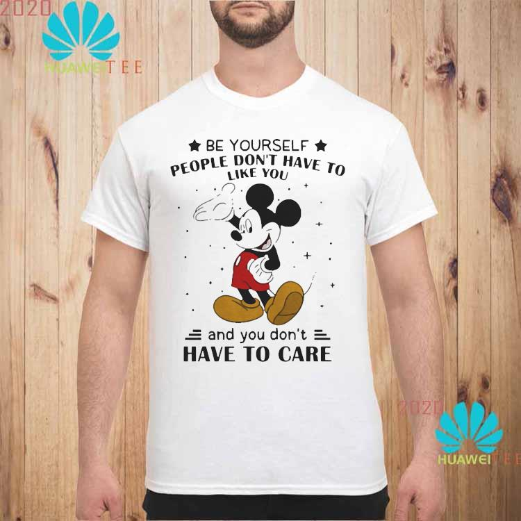 Be Yourself People Don't Have To Like And You Don't Have To Care Mickey Mouse Shirt unisex