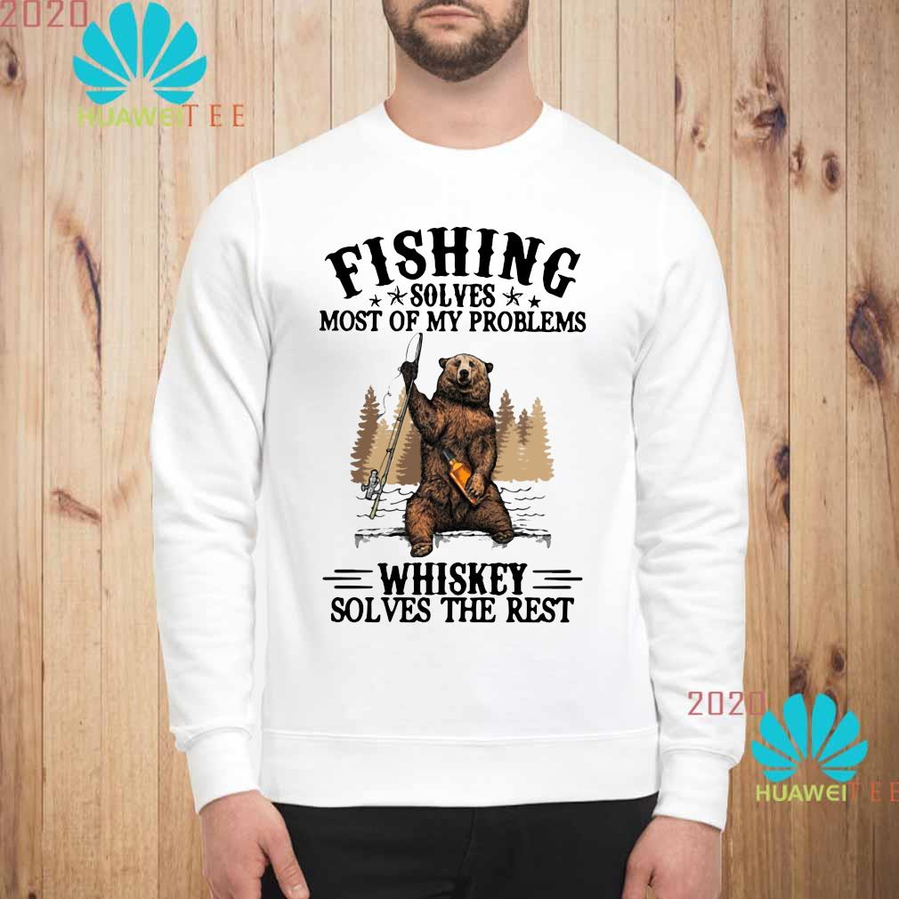 Bear Fishing Solves Most Of My Problems Whiskey Solves The Rest Shirt sweatshirt