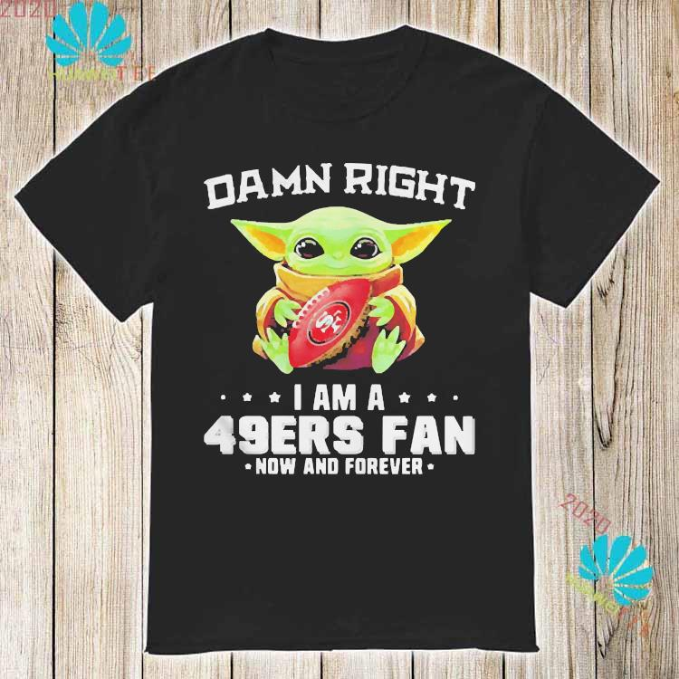 Damn Right I Am A 49ers Fan Now And Forever Baby Yoda Shirt