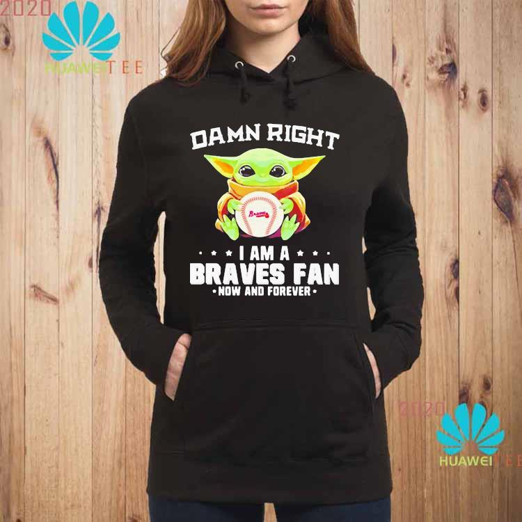 Damn Right I Am A Braves Fan Now And Forever Baby Yoda Shirt hoodie