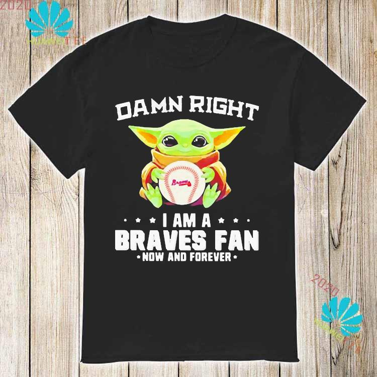 Damn Right I Am A Braves Fan Now And Forever Baby Yoda Shirt