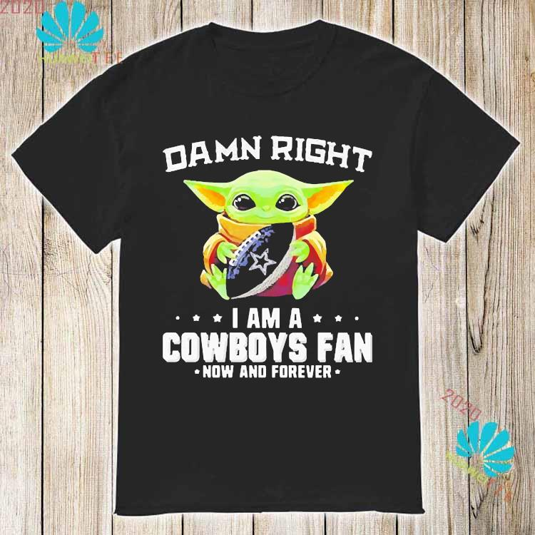 Damn Right I Am A Cowboys Fan Now And Forever Baby Yoda Shirt