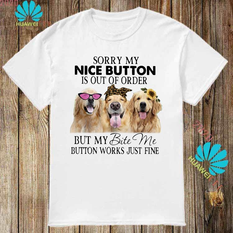 Golden Retriever Sorry My Nice Button Is Out Of Order But My Bite Me Button Works Just Fine Shirt