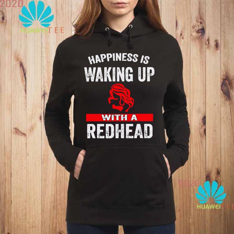 Happiness Is Waking Up With A Redhead Shirt hoodie