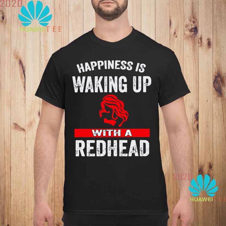 Happiness Is Waking Up With A Redhead Shirt unisex