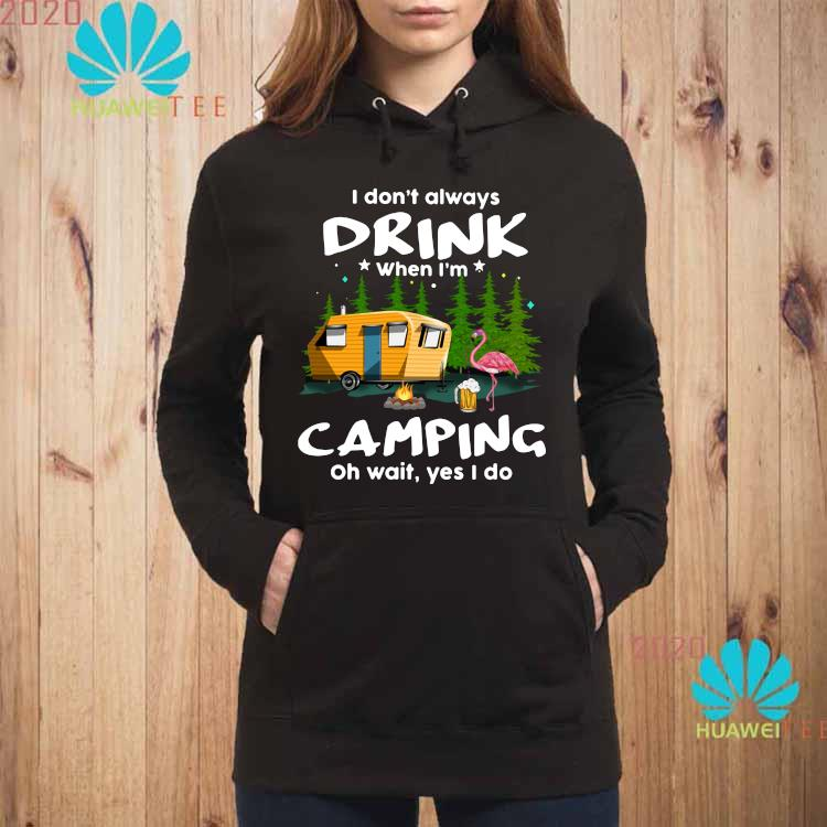 I Don't Always Drink When I'm Camping Oh Wait Yes I Do Flamingo Shirt hoodie