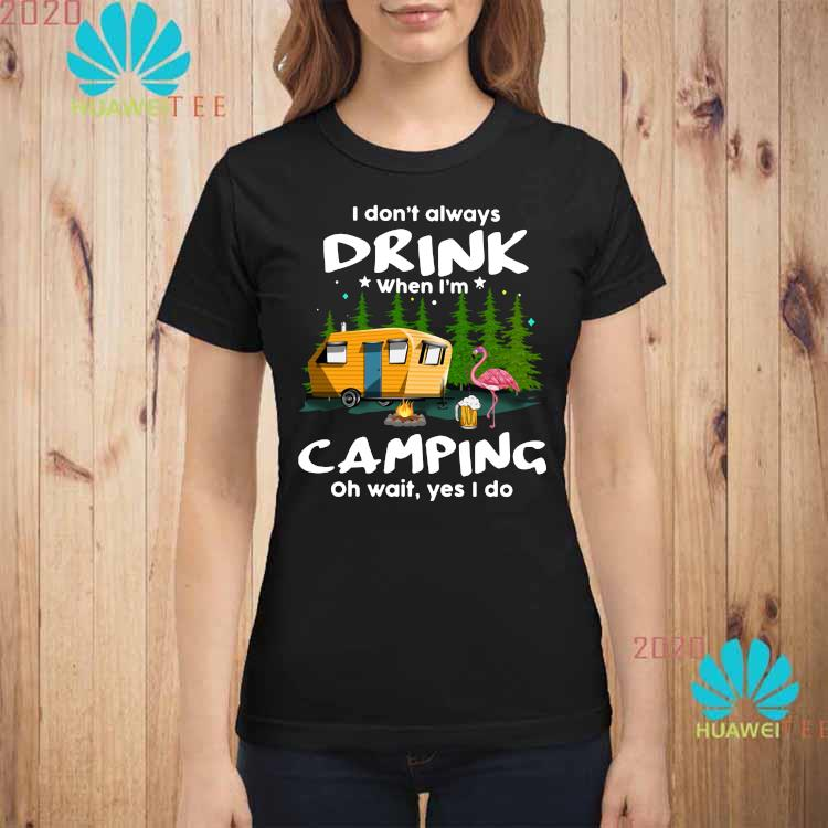 I Don't Always Drink When I'm Camping Oh Wait Yes I Do Flamingo Shirt ladies-shirt