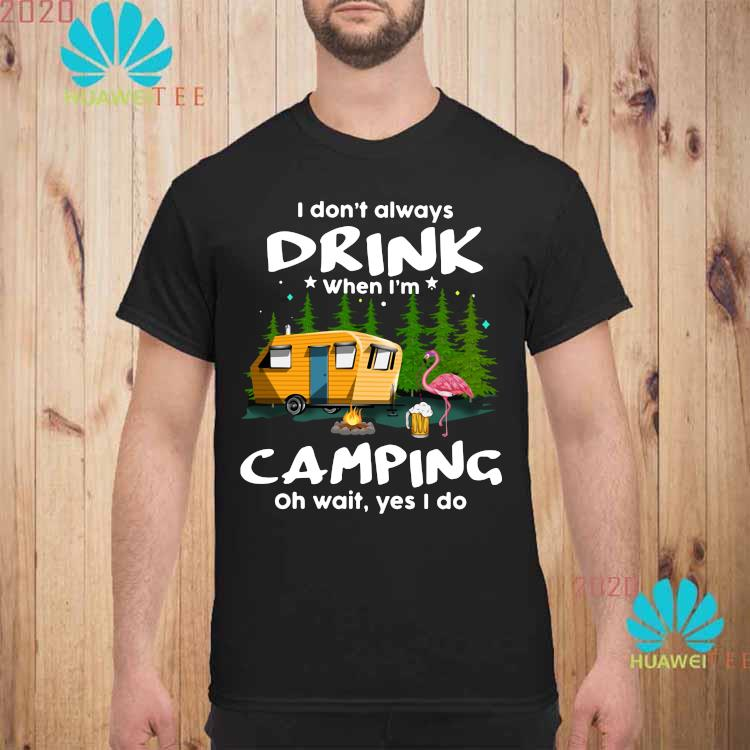 I Don't Always Drink When I'm Camping Oh Wait Yes I Do Flamingo Shirt unisex