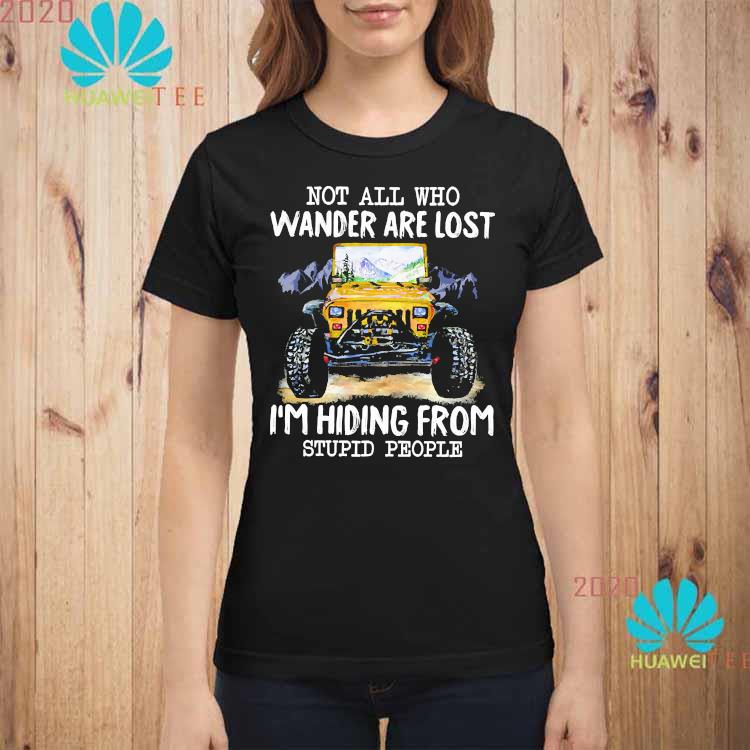 Jeep Not All Who Wander Are Lost I'm Hiding From Stupid People Shirt ladies-shirt