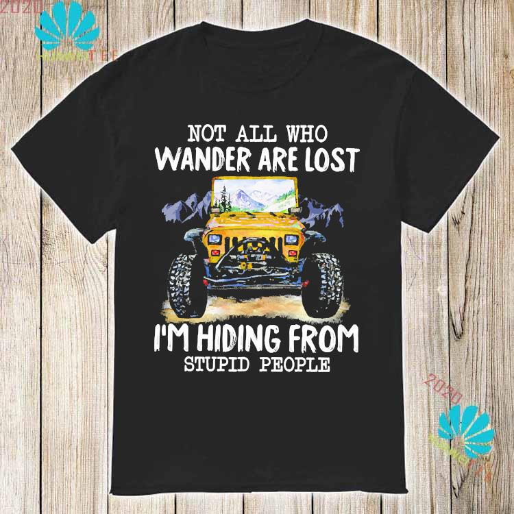 Jeep Not All Who Wander Are Lost I'm Hiding From Stupid People Shirt