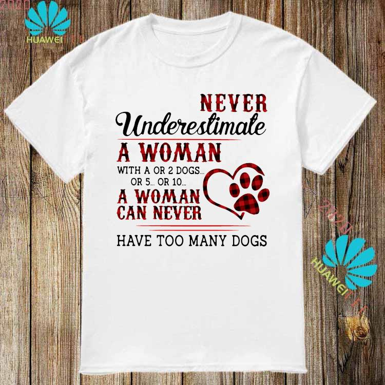 Never Underestimate A Woman A Woman Can Never Have Too Many Dogs Shirt