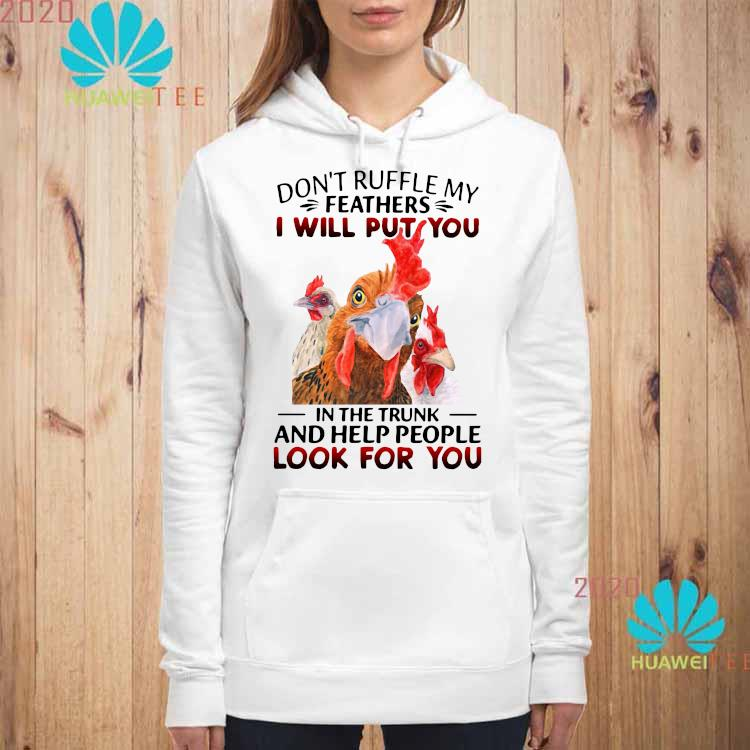 Official Chickens Don't Ruffle My Feathers I Will Put You In The Trunk And Help People Look For You Shirt hoodie
