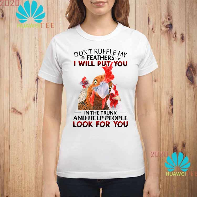 Official Chickens Don't Ruffle My Feathers I Will Put You In The Trunk And Help People Look For You Shirt ladies-shirt