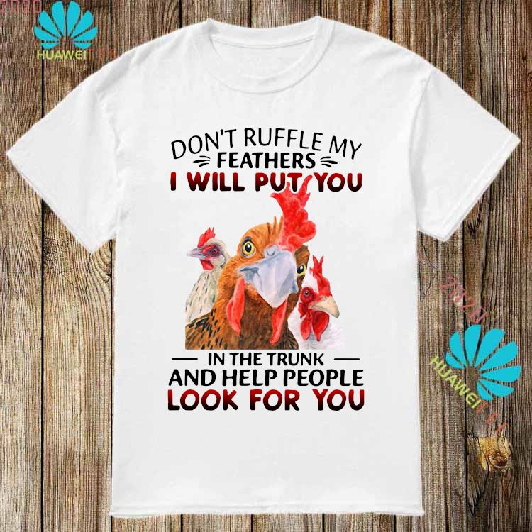 Official Chickens Don't Ruffle My Feathers I Will Put You In The Trunk And Help People Look For You Shirt