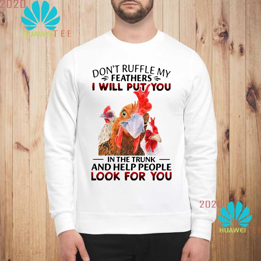 Official Chickens Don't Ruffle My Feathers I Will Put You In The Trunk And Help People Look For You Shirt sweatshirt