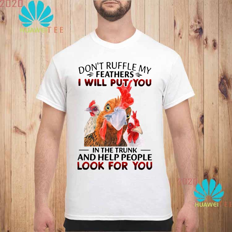 Official Chickens Don't Ruffle My Feathers I Will Put You In The Trunk And Help People Look For You Shirt unisex