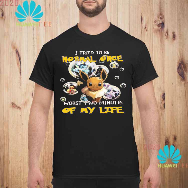 Pokemon I Tried To Be Normal Once Worst Two Minutes Of My Life Shirt unisex