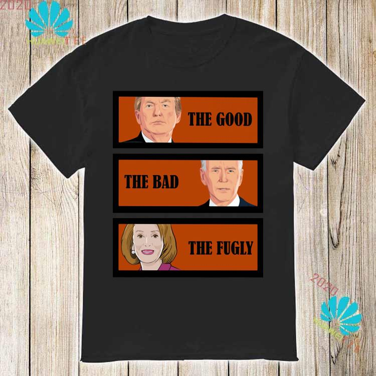 Trump The Good Biden The Bad Kamala Harris The Fugly Shirt
