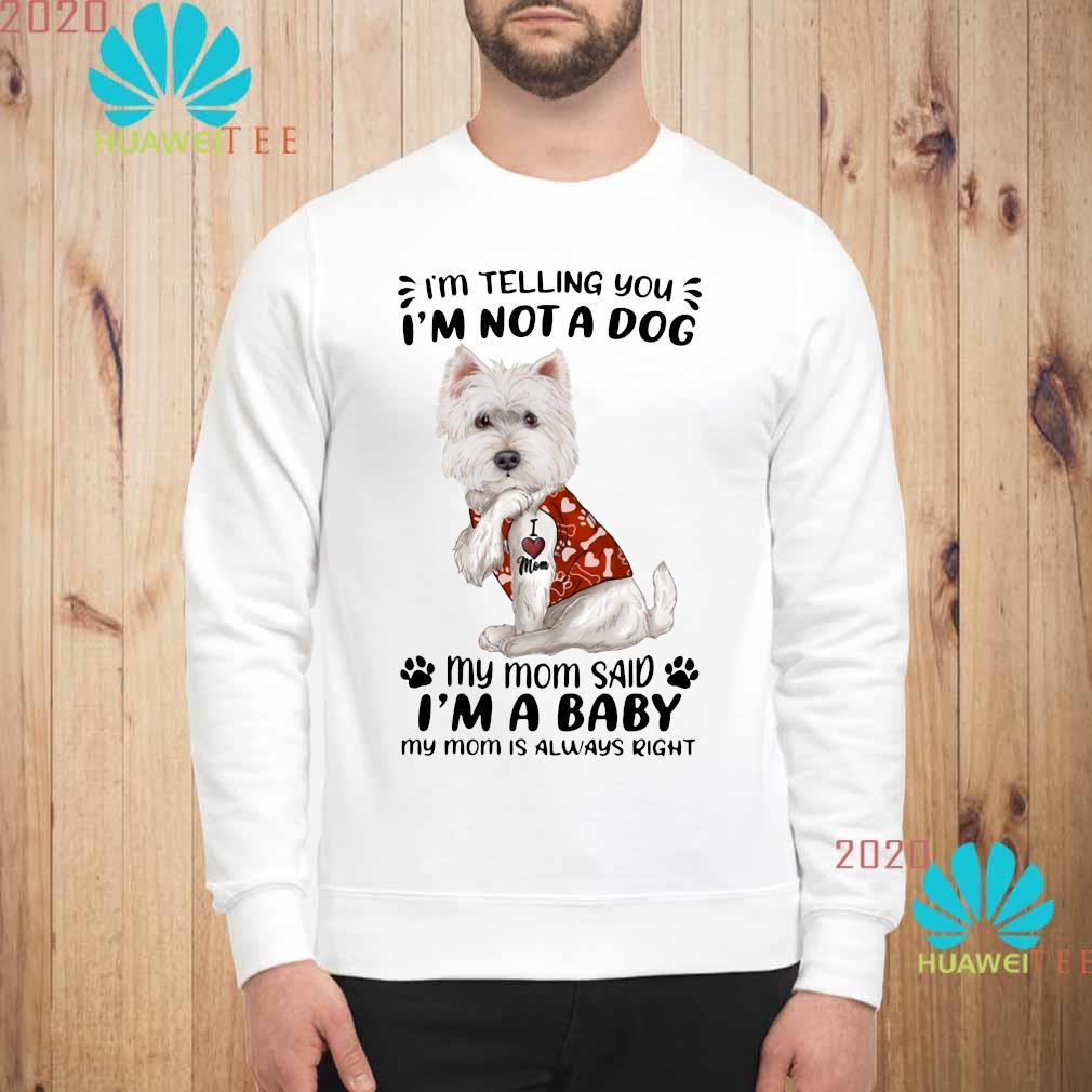 West Highland White Terrier I'm Telling You I'm Not A Dog My Mom Said I'm A Baby My Mom Is Always Right Shirt sweatshirt
