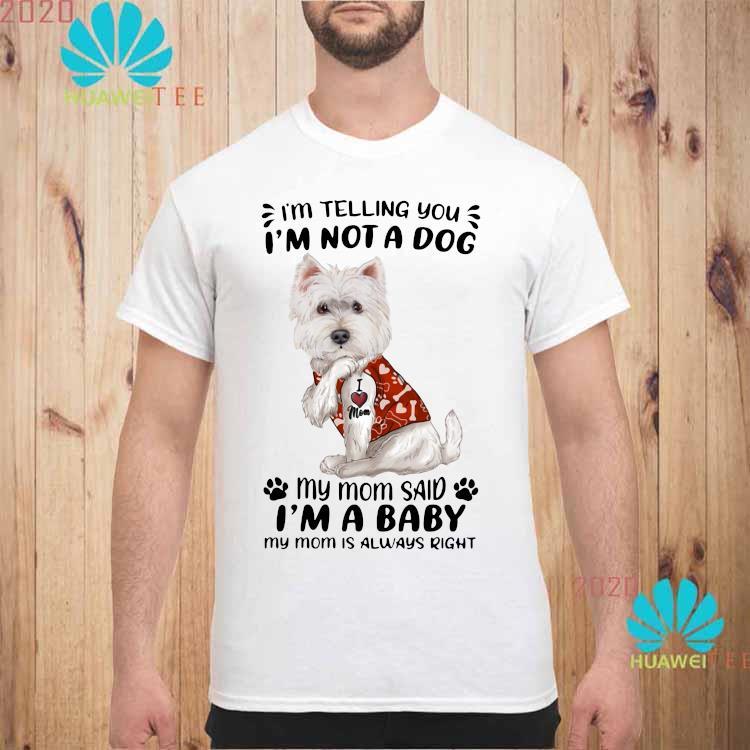 West Highland White Terrier I'm Telling You I'm Not A Dog My Mom Said I'm A Baby My Mom Is Always Right Shirt unisex