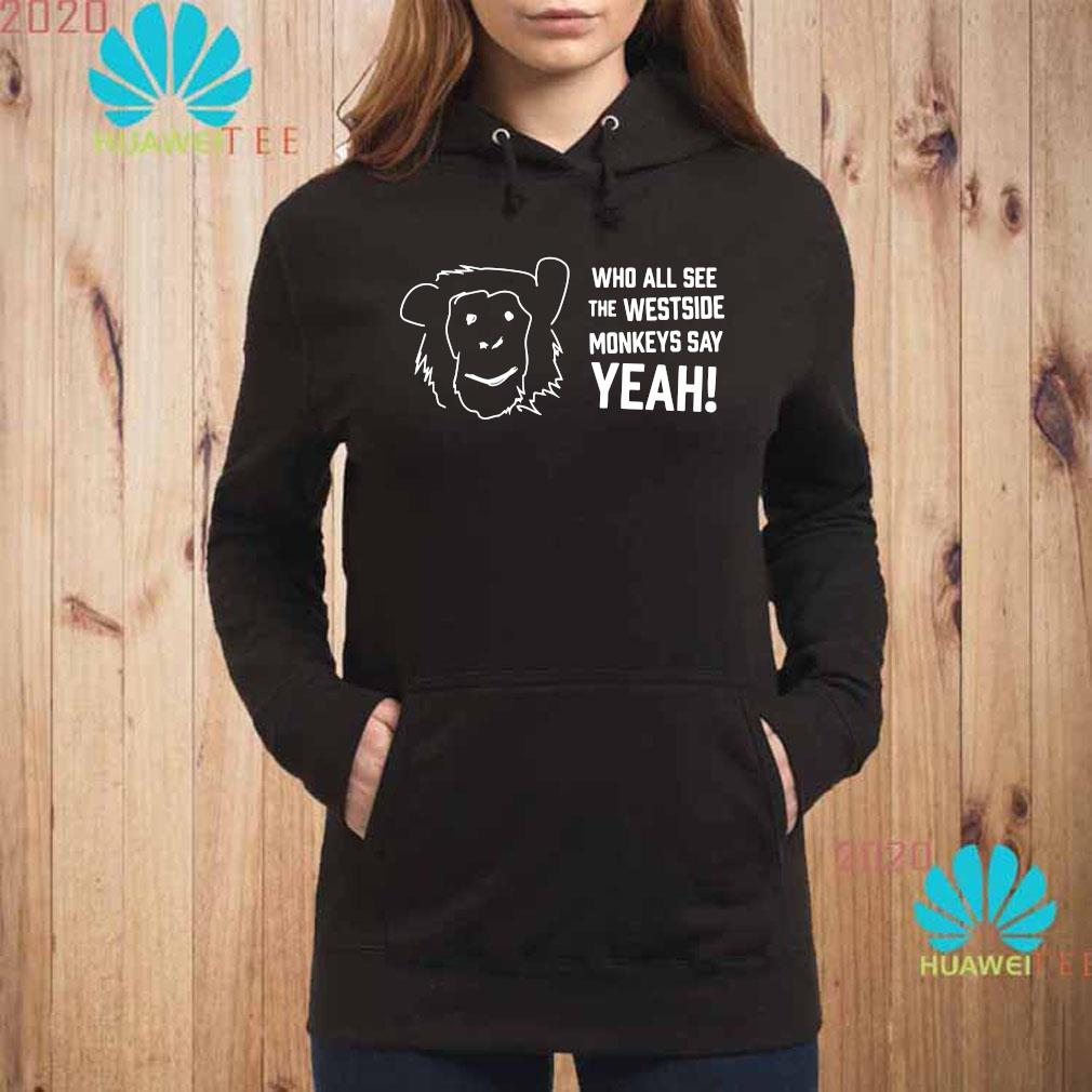 Who All See The Westside Monkeys Say Yeah Shirt hoodie