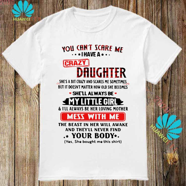 You Can't Scare Me I Have A Crazy Daughter My Little Girl Mess With Me Your Body Shirt