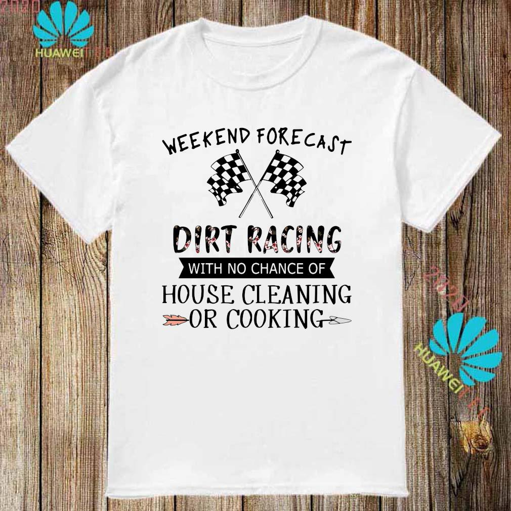 Weekend Forecast Dirt Racing With No Chance Of House Cleaning Or Cooking Shirt