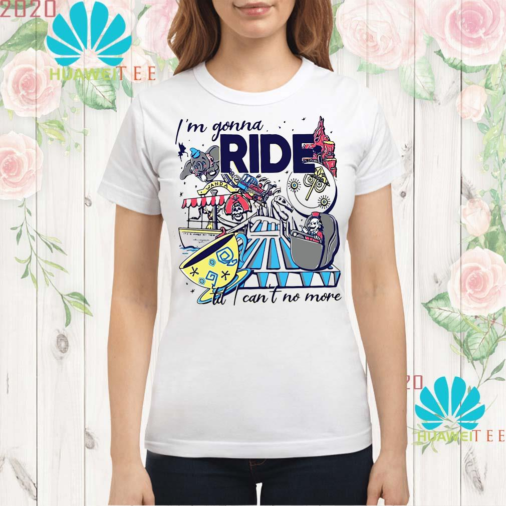 I'm gonna ride td I can't no more Ladies shirt