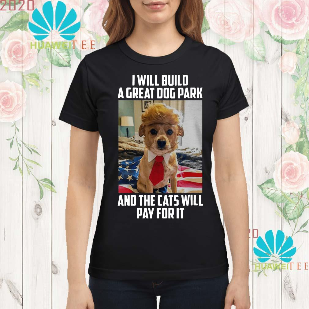 Trump dog I will build a great dog park and the cats will pay for it Ladies shirt
