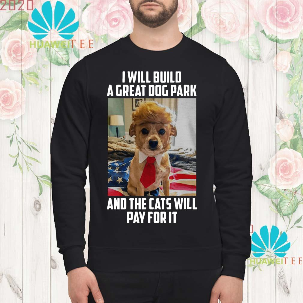 Trump dog I will build a great dog park and the cats will pay for it Sweatshirt