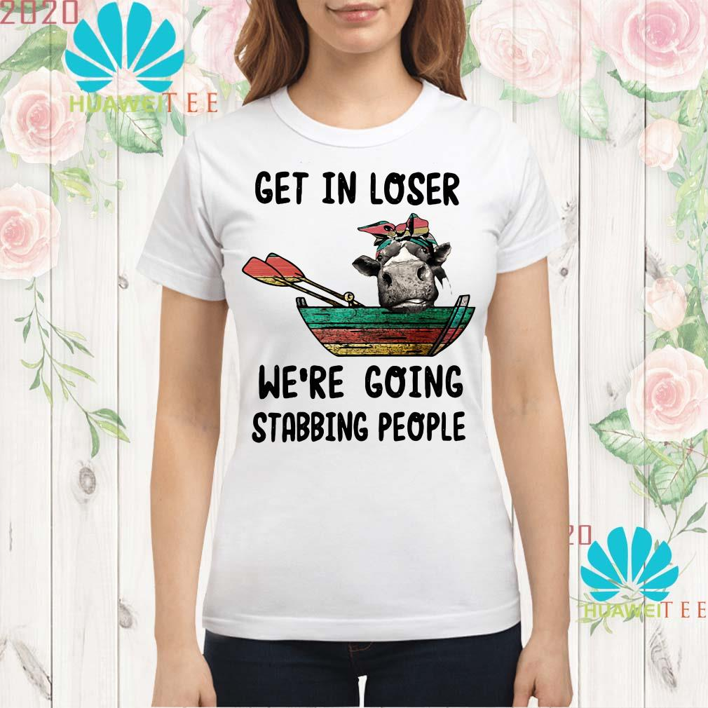 Cow get in loser we're going stabbing people Ladies shirt