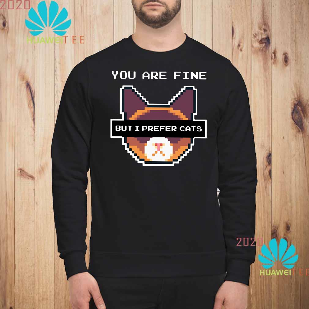 You are fine but I prefer cats sweatshirt