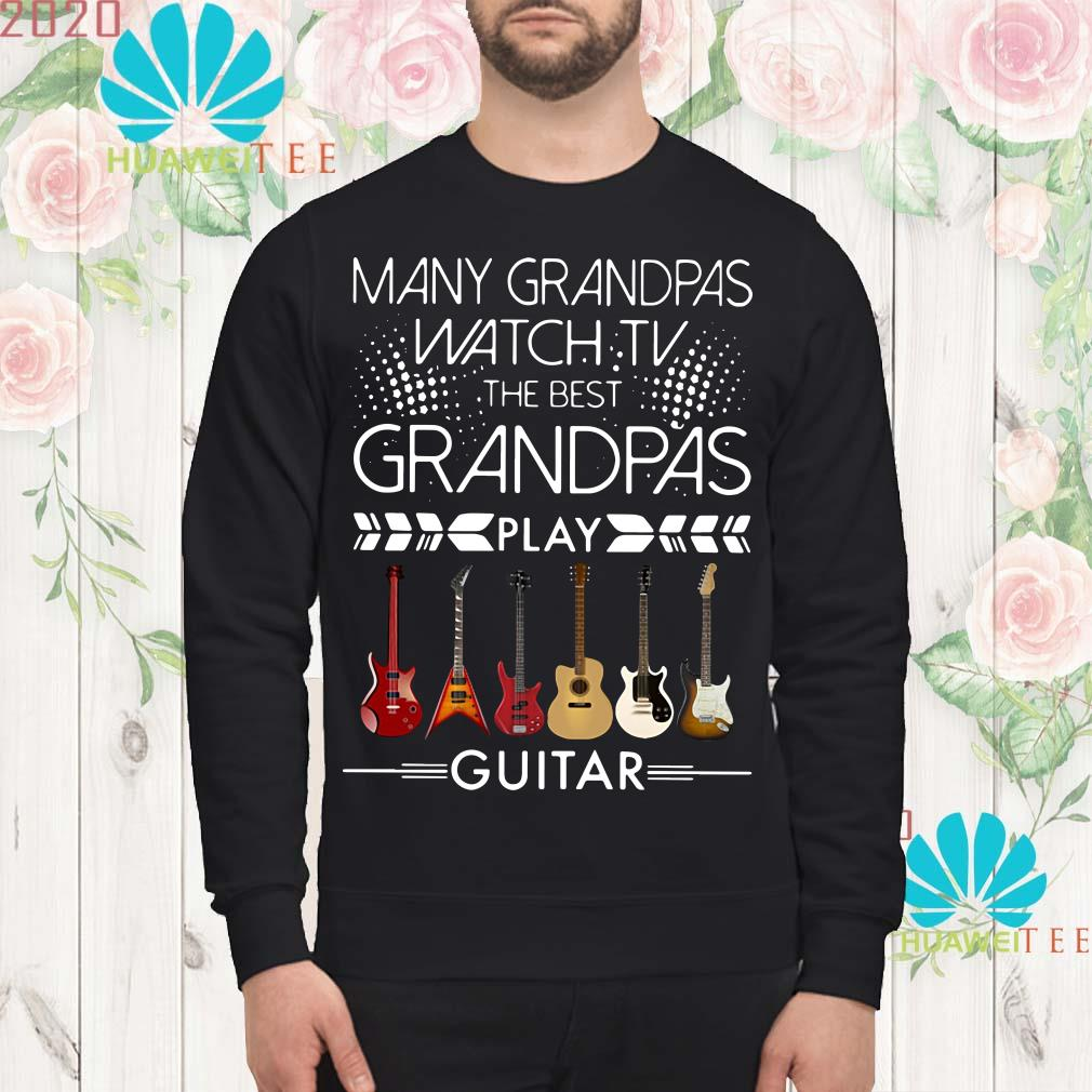 Many grandpas watch TV the best grandpas play guitar Sweatshirt