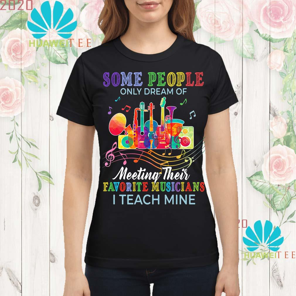 Some people only dream of meeting their favorite musicians I teach mine Ladies shirt