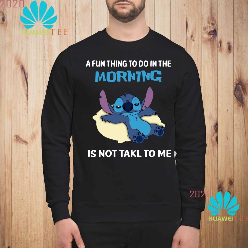Stitch a fun thing to do in the morning is not talk to me Sweatshirt