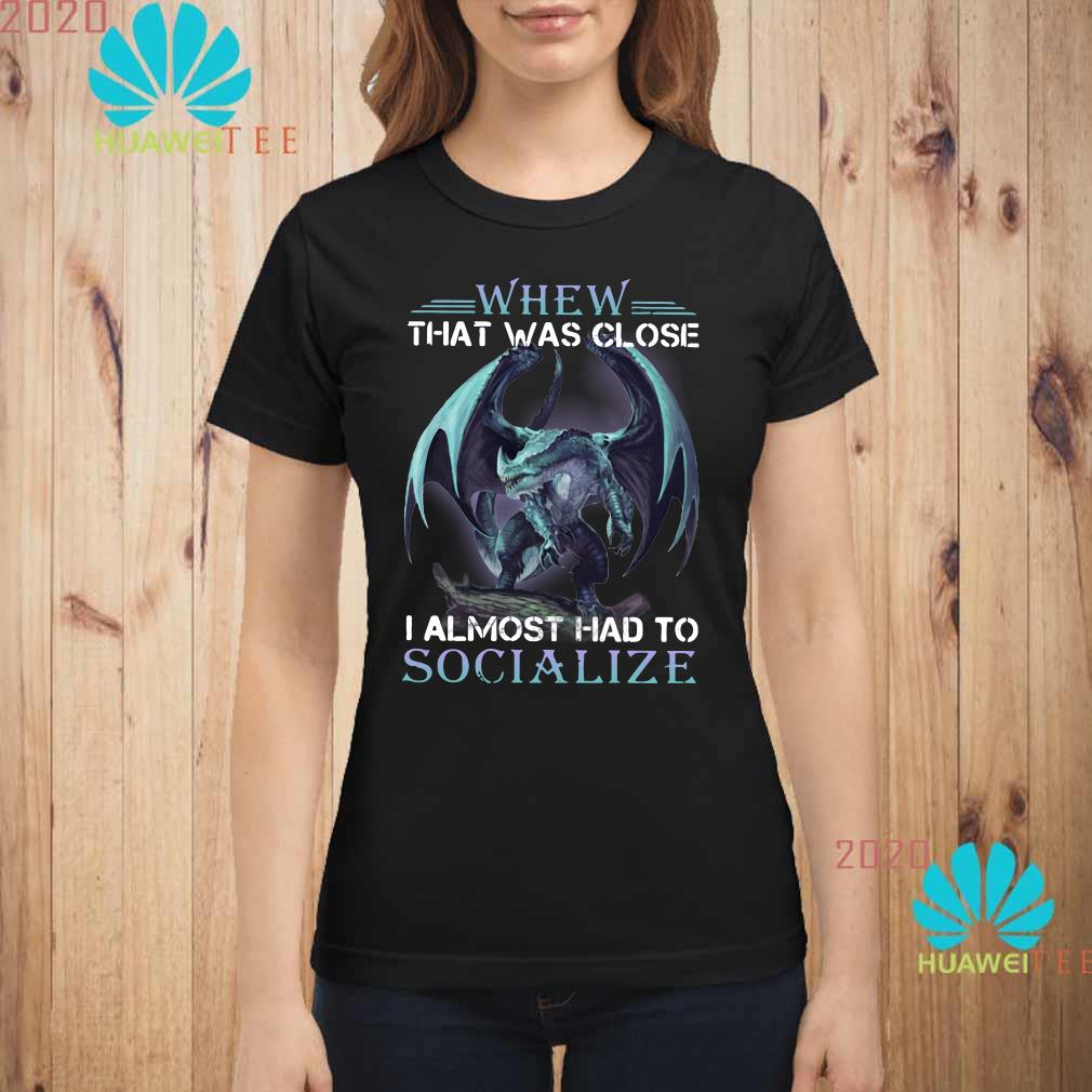 Dragon whew that was close I almost had to socialize Ladies shirt