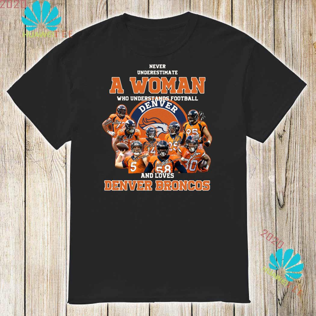 premium selection 08fe7 28c6a Never underestimate a woman who understands football and love Denver  Broncos shirt