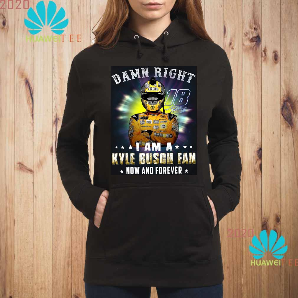 Nice Damn right 18 signature I am a Kyle Busch fan now and forever Hoodie
