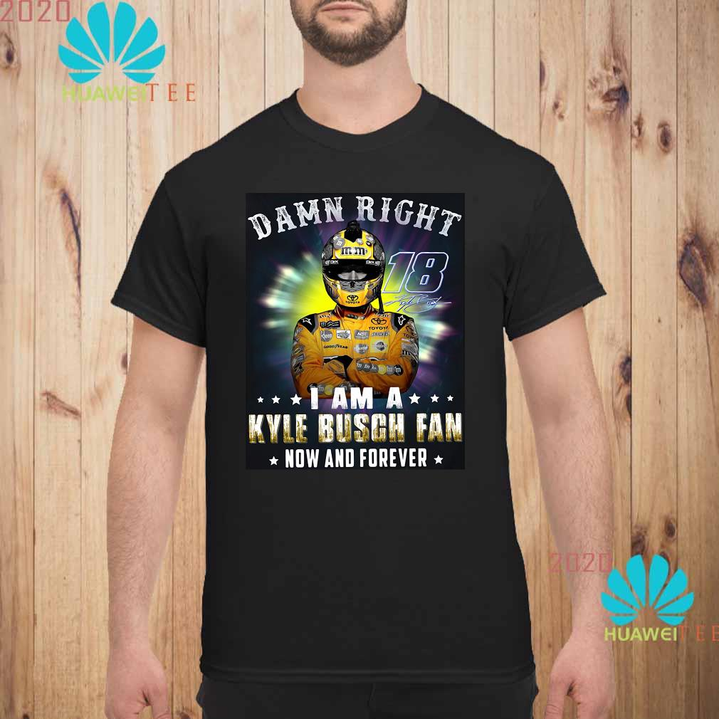 Nice Damn right 18 signature I am a Kyle Busch fan now and forever Men shirt