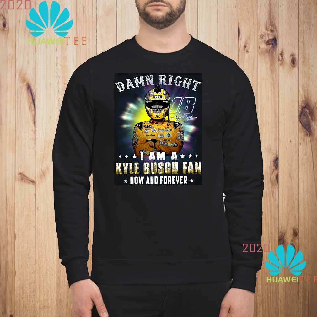 Nice Damn right 18 signature I am a Kyle Busch fan now and forever Sweatshirt