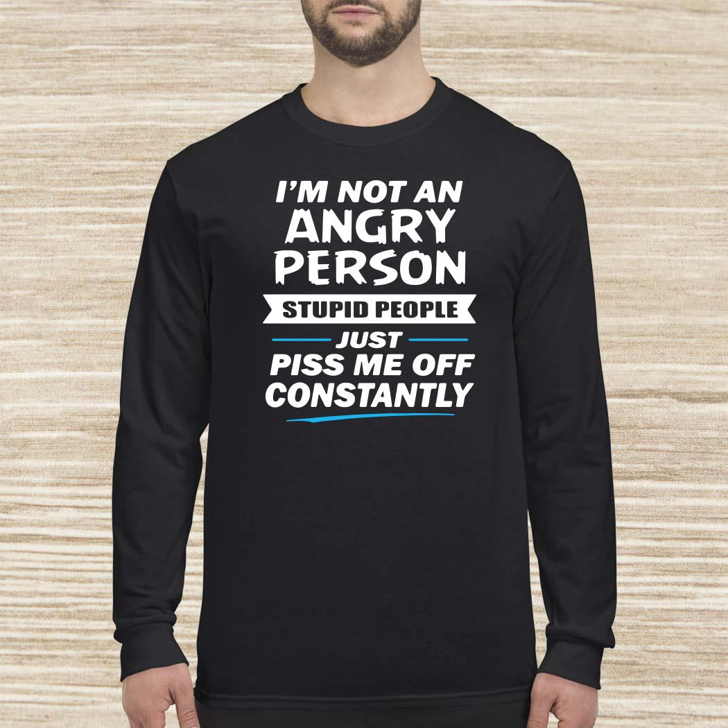 I'm Not An Angry Person Stupid People Just Piss Me Off Constantly Long-sleeved
