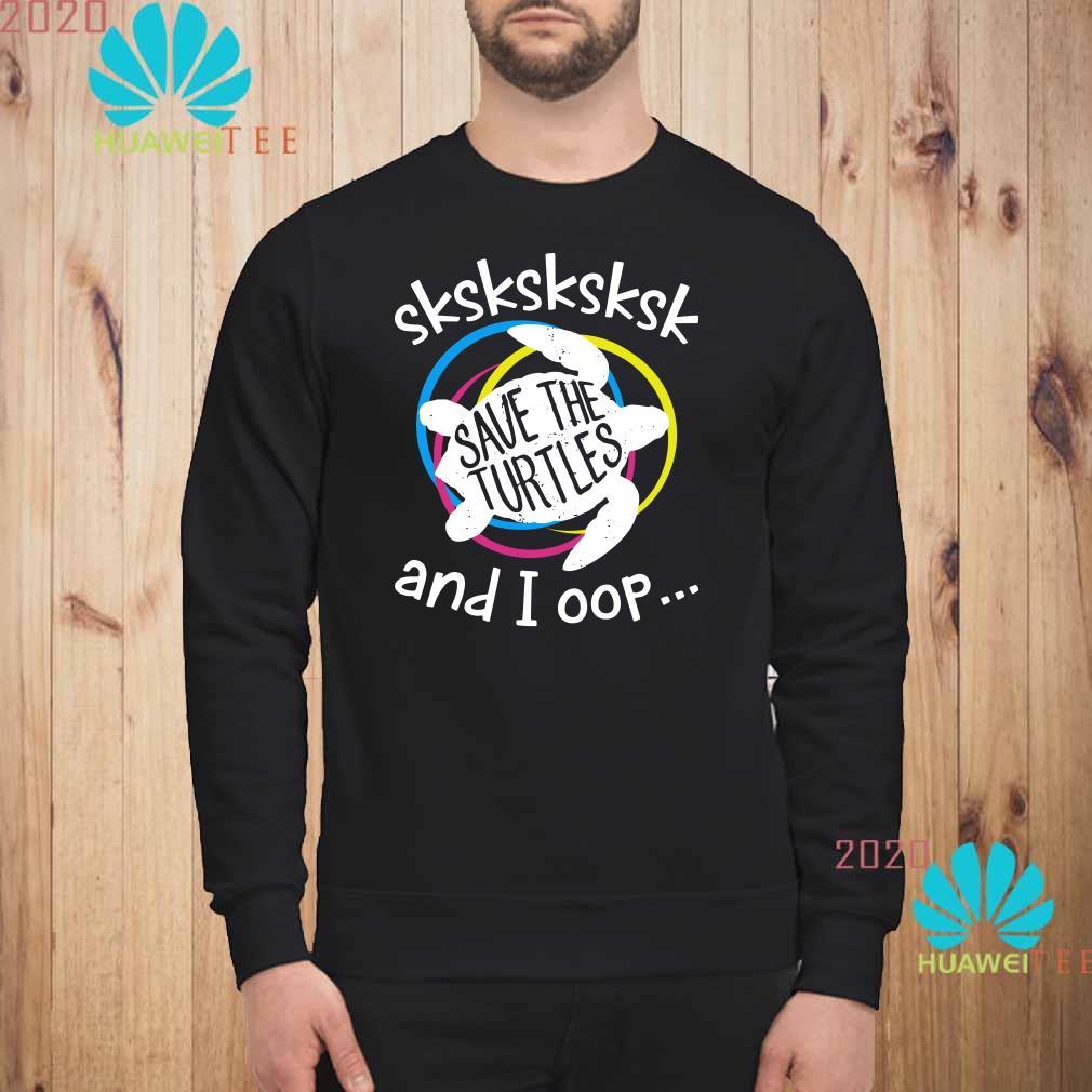 Sksksk Save The Turtles And I Oop Sweatshirt