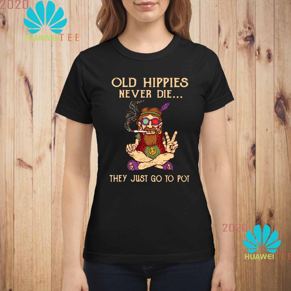 Old Hippies Never Die They Just Go To Pot Shirt, Sweater