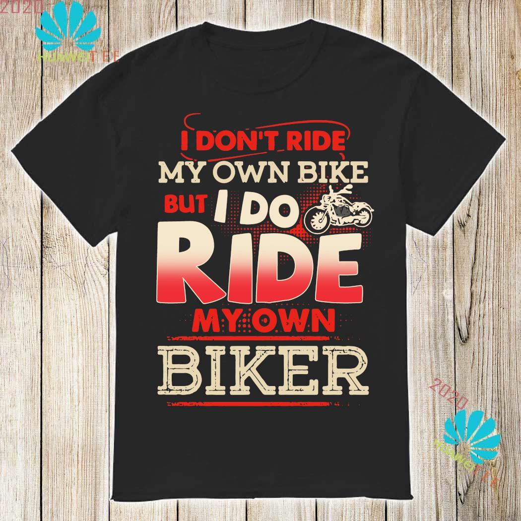 I Don T Ride My Own Bile But I Do Ride My Own Biker Shirt Hoodie