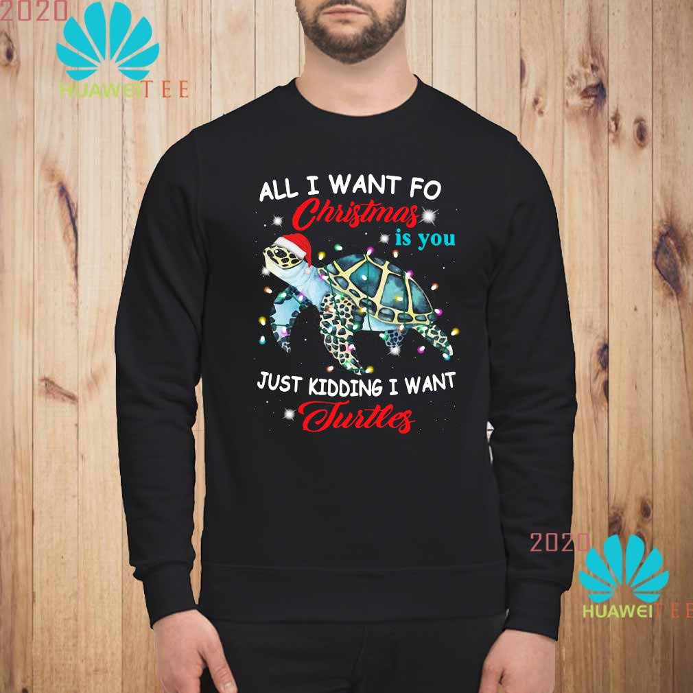 All I Want For Christmas Is You Just Kidding I Want Turtles Shirt sweatshirt