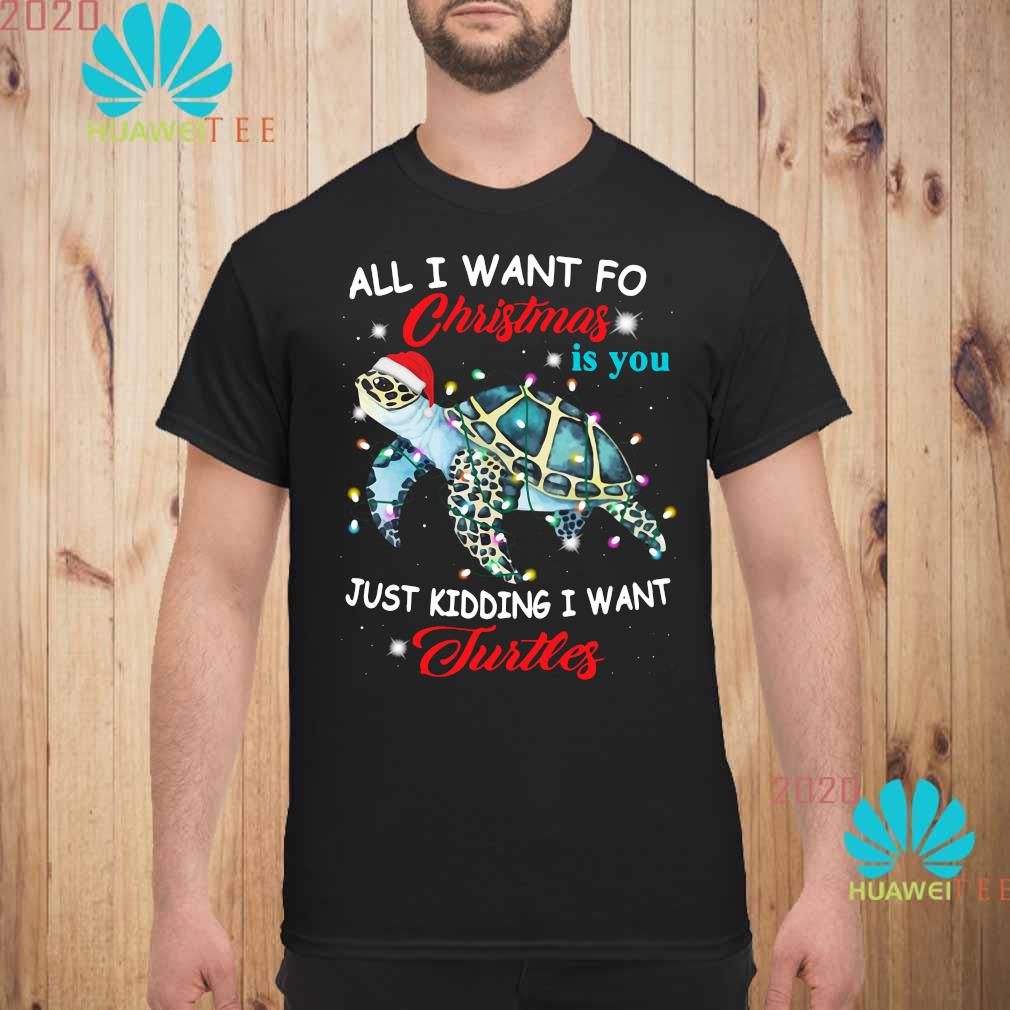 All I Want For Christmas Is You Just Kidding I Want Turtles Shirt unisex