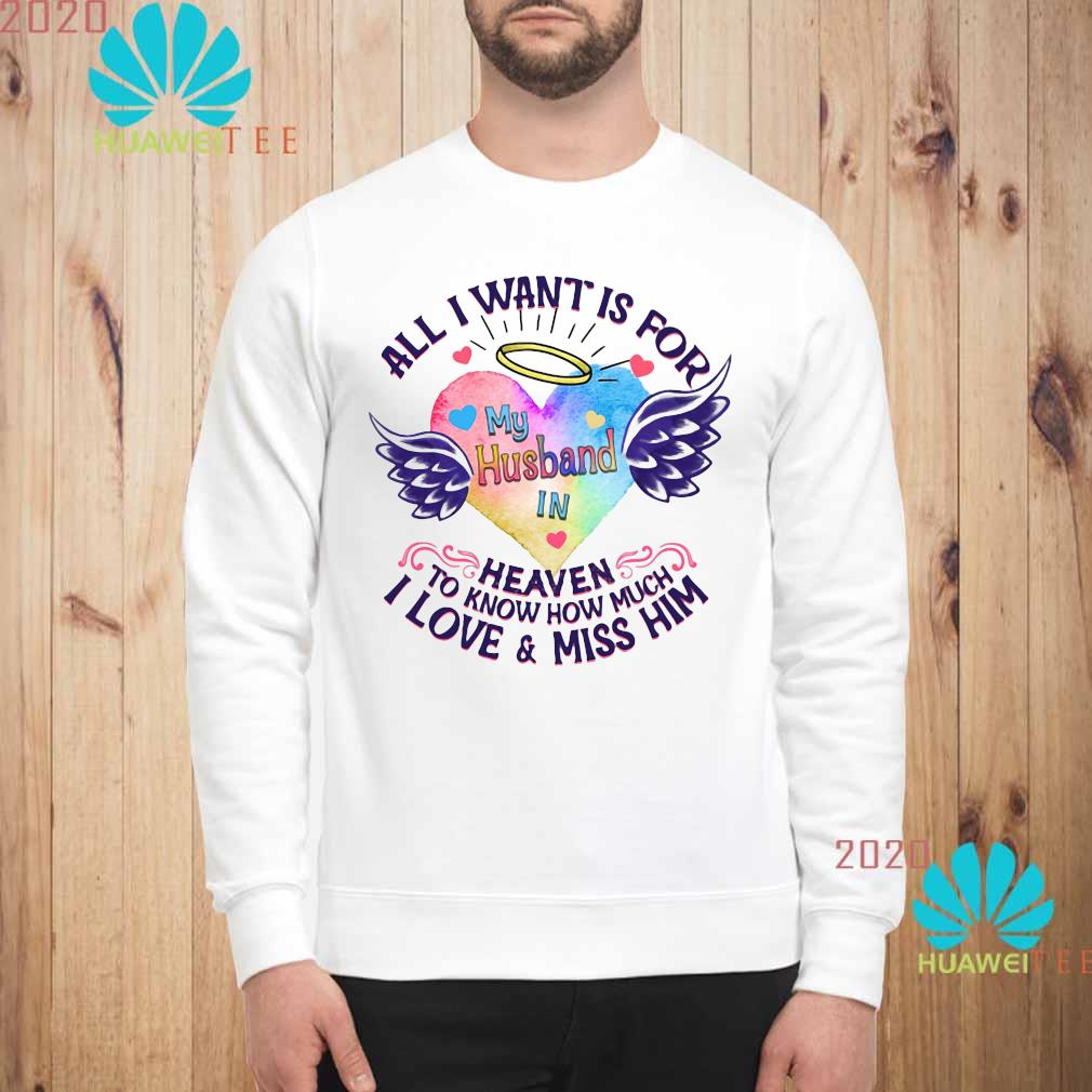 All I Want Is For My Husband In Heaven To Know How Much I Love And Miss Him Shirt sweatshirt
