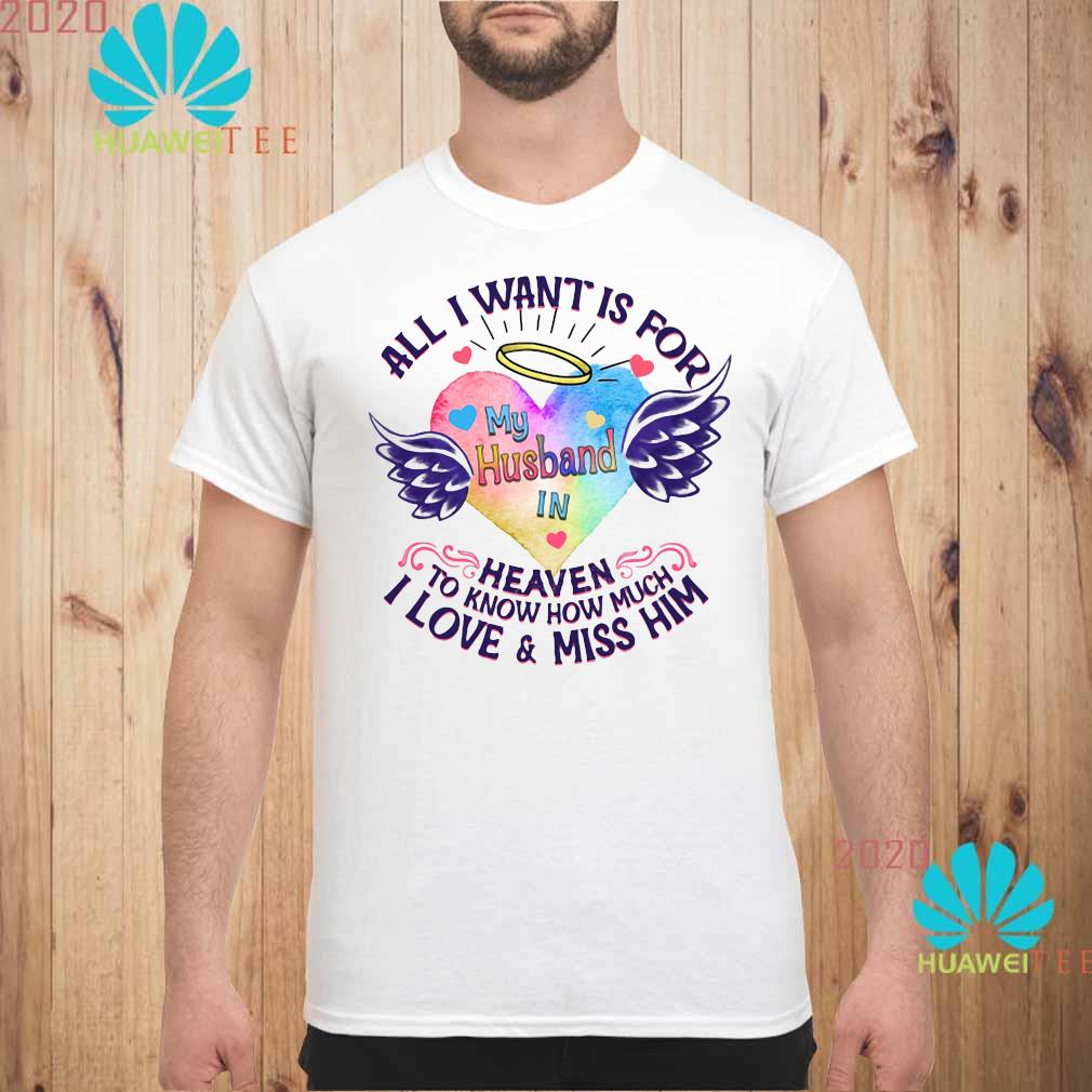 All I Want Is For My Husband In Heaven To Know How Much I Love And Miss Him Shirt unisex